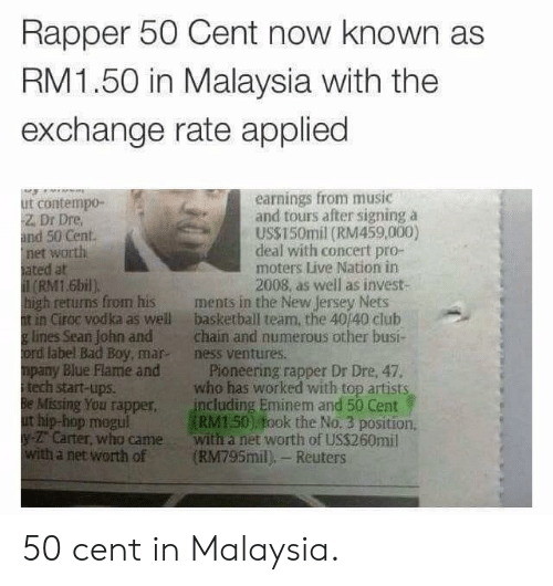 Reuters: Rapper 50 Cent now known as  RM1.50 in Malaysia with the  exchange rate applied  earnings from music  and tours after signing a  US$150mil (RM459,000)  deal with concert pro-  moters Live Nation in  2008, as well as invest-  ut contempo-  Z. Dr Dre  and 50 Cent  net worth  ated at  (RM1.6bil)  high retuns from his ments in the New Jersey Nets  t in Ciroc vodka as well basketball team, the 40/40 club  g lines Sean John andchain and numerous other busi-  ord label Bad Boy, mar- ness ventures.  mpany Blue Flame and Pioneering rapper Dr Dre, 47.  itech start-ups.  Be Missing You rapper including Eminem and 50 Cent  ut hip-hop megul  y- Carter, who came with a net worth of US$260mil  with a net worth of (RM795mil), Reuters  who has worked with top artists  RM150) fook the No. 3 position 50 cent in Malaysia.