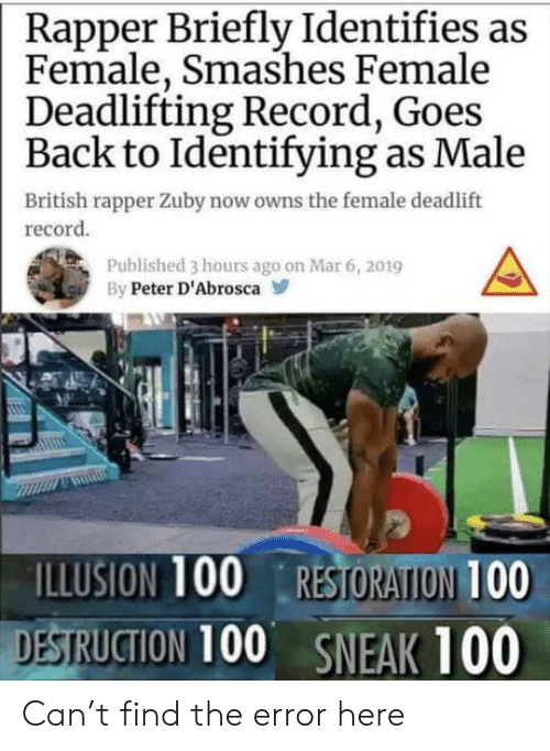 Restoration: Rapper Briefly Identifies as  Female, Smashes Female  Deadlifting Record, Goes  Back to Identifying as Male  British rapper Zuby now owns the female deadlift  record  Published 3 hours ago on Mar 6, 2019  By Peter D'Abrosca  ILLUSION 100 RESTORATION 100  DESTRUCTION 100 SNEAK 100 Can't find the error here
