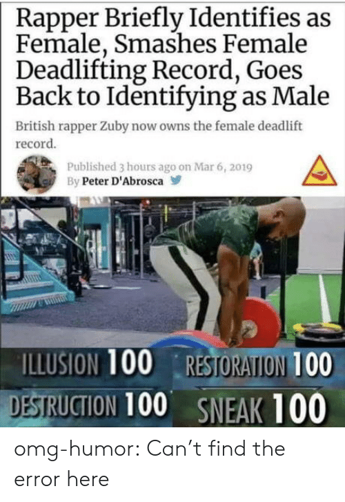 Restoration: Rapper Briefly Identifies as  Female, Smashes Female  Deadlifting Record, Goes  Back to Identifying as Male  British rapper Zuby now owns the female deadlift  record  Published 3 hours ago on Mar 6, 2019  By Peter D'Abrosca  ILLUSION 100 RESTORATION 100  DESTRUCTION 100 SNEAK 100 omg-humor:  Can't find the error here