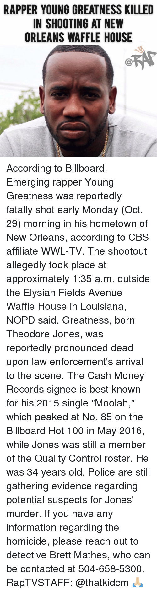 """Allegedly: RAPPER YOUNG GREATNESS KILLED  IN SHOOTING AT NEW  ORLEANS WAFFLE HOUSE According to Billboard, Emerging rapper Young Greatness was reportedly fatally shot early Monday (Oct. 29) morning in his hometown of New Orleans, according to CBS affiliate WWL-TV. The shootout allegedly took place at approximately 1:35 a.m. outside the Elysian Fields Avenue Waffle House in Louisiana, NOPD said. Greatness, born Theodore Jones, was reportedly pronounced dead upon law enforcement's arrival to the scene. The Cash Money Records signee is best known for his 2015 single """"Moolah,"""" which peaked at No. 85 on the Billboard Hot 100 in May 2016, while Jones was still a member of the Quality Control roster. He was 34 years old. Police are still gathering evidence regarding potential suspects for Jones' murder. If you have any information regarding the homicide, please reach out to detective Brett Mathes, who can be contacted at 504-658-5300. RapTVSTAFF: @thatkidcm 🙏🏼"""