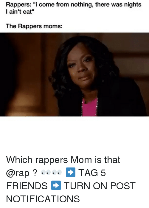 "Friends, Memes, and Moms: Rappers: ""i come from nothing, there was night:s  I ain't eat""  The Rappers moms: Which rappers Mom is that @rap ? 👀👀 ➡️ TAG 5 FRIENDS ➡️ TURN ON POST NOTIFICATIONS"