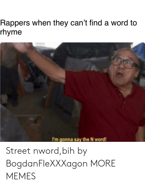 bih: Rappers when they can't find a word to  rhyme  I'm gonna say the N word! Street nword,bih by BogdanFleXXXagon MORE MEMES