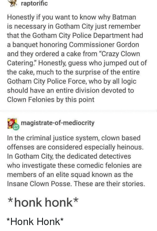 """investigate: raptorific  Honestly if you want to know why Batman  is necessary in Gotham City just remember  that the Gotham City Police Department had  a banquet honoring Commissioner Gordon  and they ordered a cake from """"Crazy Clown  Catering."""" Honestly, guess who jumped out of  the cake, much to the surprise of the entire  Gotham City Police Force, who by all logic  should have an entire division devoted to  Clown Felonies by this point  magistrate-of-mediocrity  In the criminal justice system, clown based  offenses are considered especially heinous  In Gotham City, the dedicated detectives  who investigate these comedic felonies are  members of an elite squad known as the  Insane Clown Posse. These are their stories.  *honk honk* *Honk Honk*"""
