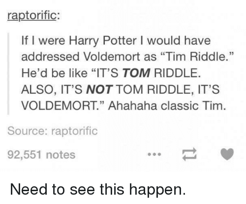 "tom riddle: raptorific  If I were Harry Potter l would have  addressed Voldemort as ""Tim Riddle.""  He'd be like ""IT'S TOM RIDDLE  ALSO, IT'S NOT TOM RIDDLE, IT'S  VOLDEMORT"" Ahahaha classic Tim  Source: raptorific  92,551 notes Need to see this happen."