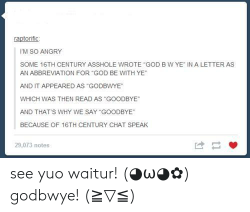 "yuo: raptorific  I'M SO ANGRY  SOME 16TH CENTURY ASSHOLE WROTE ""GOD B W YE"" IN A LETTER AS  AN ABBREVIATION FOR ""GOD BE WITH YE""  AND IT APPEARED AS GODBWYE  WHICH WAS THEN READ AS ""GOODBYE  AND THATS WHY WE SAY ""GOODBYE  BECAUSE OF 16TH CENTURY CHAT SPEAK  29,073 notes see yuo waitur! (◕ω◕✿) godbwye! (≧▽≦)"