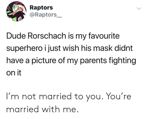 rorschach: Raptors  @Raptors_  Dude Rorschach is my favourite  superhero i just wish his mask didnt  have a picture of my parents fighting  on it I'm not married to you. You're married with me.