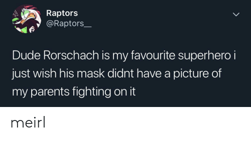 rorschach: Raptors  @Raptors  Dude Rorschach is my favourite superhero i  just wish his mask didnt have a picture of  my parents fighting on it meirl