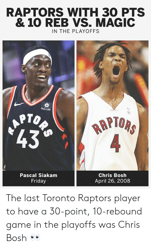 rebound: RAPTORS WITH 30 PTS  & 10 REB VS. MAGIC  IN THE PLAYOFFS  Sun Life  PTOP  43  RAPI  Pascal Siakamm  Friday  Chris Bosh  April 26, 2008 The last Toronto Raptors player to have a 30-point, 10-rebound game in the playoffs was Chris Bosh 👀