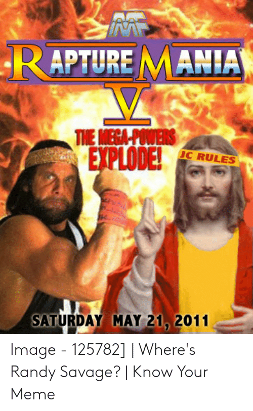 Wheres Randy: RAPTURE MANIA  MECA  EXPLODE  C RULES  SATURDAY MAY 21 2011 Image - 125782] | Where's Randy Savage? | Know Your Meme