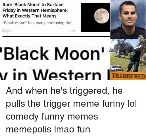 """Trigger Meme: Rare 'Black Moon' to Surface  Friday in Western Hemisphere:  What Exactly That Means  """"Black moon"""" has many confusing def...  10m  Black Moon  w in Western TRIGGERED And when he's triggered, he pulls the trigger meme funny lol comedy funny memes memepolis lmao fun"""