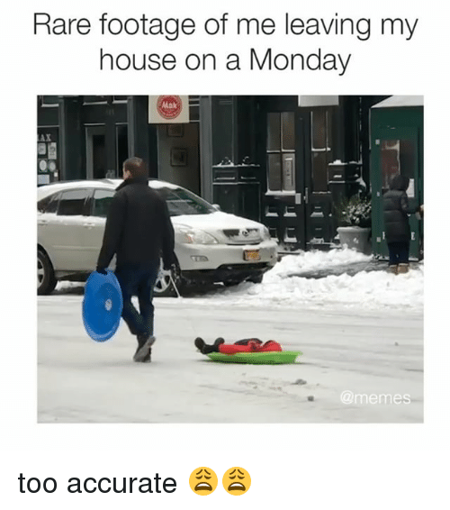 Monday Memes: Rare footage of me leaving my  house on a Monday  @memes too accurate 😩😩
