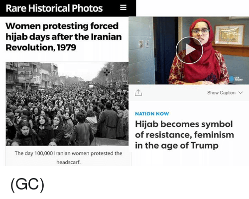 Anaconda, Feminism, and Memes: Rare Historical Photos  E  Women protesting forced  hijab days after the Iranian  Revolution, 1979  Show Caption V  NATION Now  Hijab becomes symbol  of resistance, feminism  in the age of Trump  The day 100,000 Iranian women protested the  headscarf. (GC)