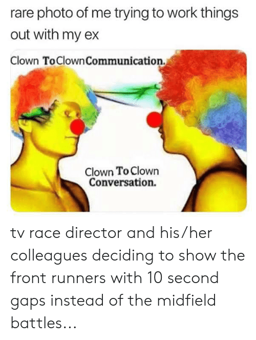 Front Runners: rare photo of me trying to work things  out with my ex  Clown ToClownCommunication  Clown To Clown  Conversation. tv race director and his/her colleagues deciding to show the front runners with 10 second gaps instead of the midfield battles...
