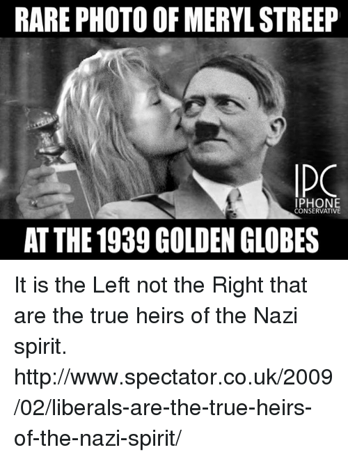 Golden Globes, Iphone, and Memes: RARE PHOTO OF MERYL STREEP  IPHONE  CONSERVATIVE  AT THE 1939 GOLDEN GLOBES It is the Left not the Right that are the true heirs of the Nazi spirit. http://www.spectator.co.uk/2009/02/liberals-are-the-true-heirs-of-the-nazi-spirit/