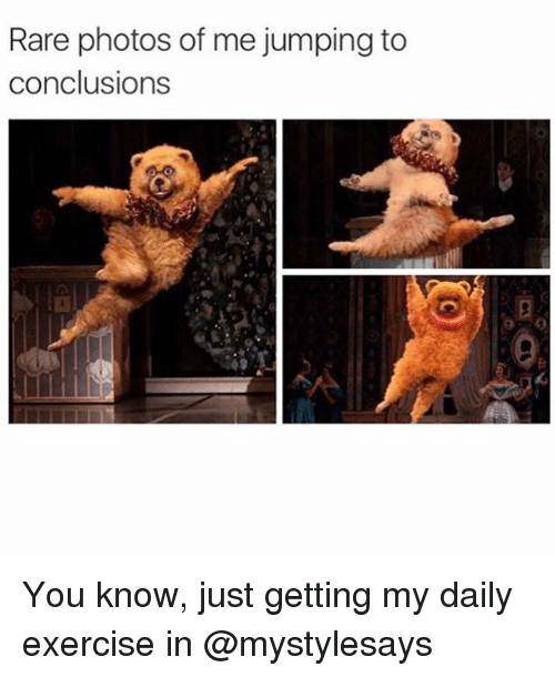 Exercise, Girl Memes, and Photos: Rare photos of me jumping to  conclusions You know, just getting my daily exercise in @mystylesays
