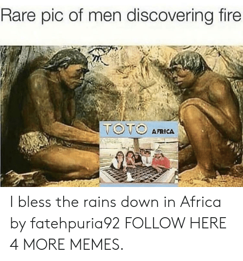 Rares: Rare pic of men discovering fire  AFRICA I bless the rains down in Africa by fatehpuria92 FOLLOW HERE 4 MORE MEMES.