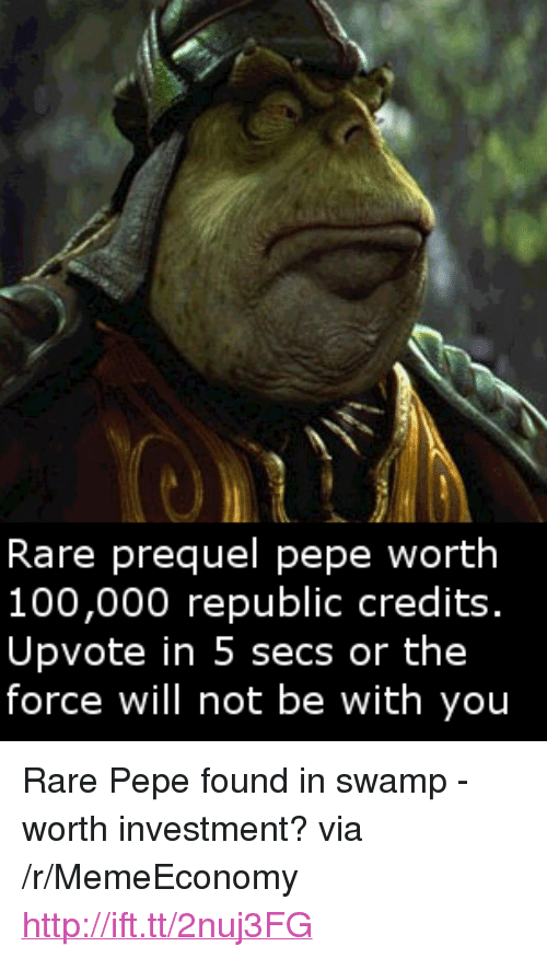 "Rare Pepe: Rare prequel pepe worth  100,000 republic credits.  Upvote in 5 secs or the  force will not be with you <p>Rare Pepe found in swamp - worth investment? via /r/MemeEconomy <a href=""http://ift.tt/2nuj3FG"">http://ift.tt/2nuj3FG</a></p>"