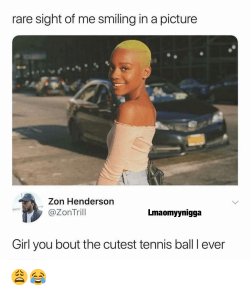 tennis ball: rare sight of me smiling in a picture  Zon Henderson  @ZonTril  Lmaomyynigga  Girl you bout the cutest tennis ball I ever 😩😂