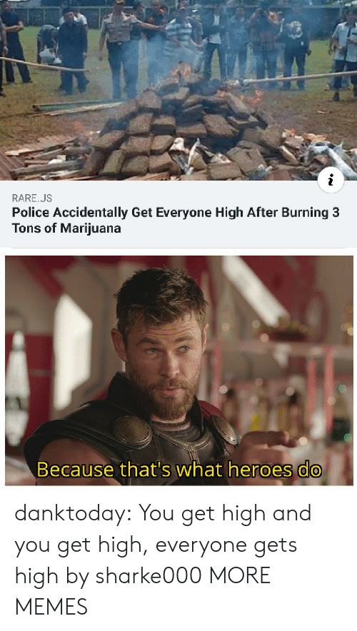 Get High: RARE.US  Police Accidentally Get Everyone High After Burning 3  Tons of Marijuana  Because that's what heroes do danktoday:  You get high and you get high, everyone gets high by sharke000 MORE MEMES