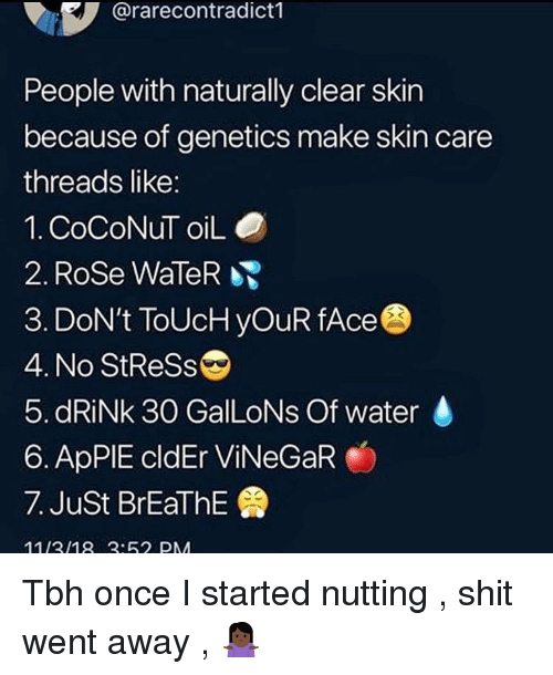 Nutting: @rarecontradict1  People with naturally clear skin  because of genetics make skin care  threads like:  1. CoCoNuT oiLO  2. Rose WaleR  3. DoN't ToUcH yOuR fAce  4. No StReSs  5. dRiNk 30 GalLoNs Of water  6. ApPIE cldEr ViNeGaR  7. Just BrEaThE  1113/18:62 PM Tbh once I started nutting , shit went away , 🤷🏿♀️