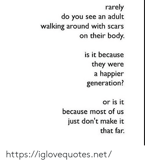 scars: rarely  do you see an adult  walking around with scars  on their body.  is it because  they were  a happier  generation?  or is it  because most of us  just don't make it  that far https://iglovequotes.net/
