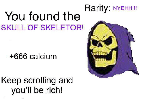 Skull: Rarity:  NYEHH!!!  You found the  SKULL OF SKELETOR!  +666 calcium  Keep scrolling and  you'll be rich!