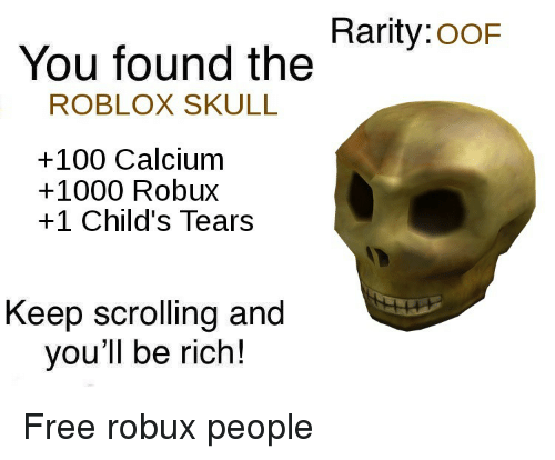 roblox: Rarity:ooF  You found the  ROBLOX SKULL  +100 Calcium  +1000 Robux  +1 Child's Tears  Keep scrolling and  you'll be rich! Free robux people