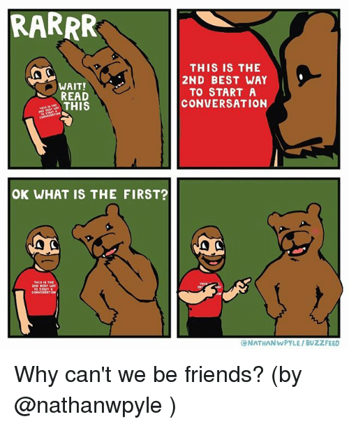 Friends, Memes, and Best: RARRR  WAIT!  READ  THIS  OK WHAT IS THE FIRST?  A C  THIS IS THE  2ND BEST WAY  TO START A  CONVERSATION  ONATHANWPYLE BUZZFEED Why can't we be friends? (by @nathanwpyle )