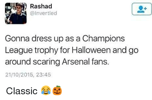 Arsenal, Halloween, and Memes: Rashad  @Invertled  Gonna dress up as a Champions  League trophy for Halloween and go  around scaring Arsenal fans.  21/10/2015, 23:45 Classic 😂🎃
