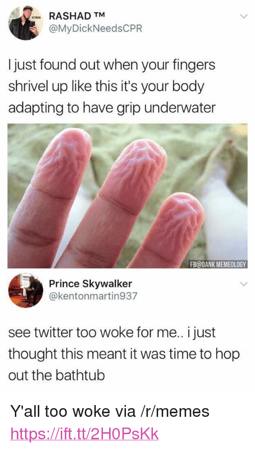 """Dank, Memes, and Prince: RASHAD TM  @MyDickNeedsCPR  I just found out when your fingers  shrivel up like this it's your body  adapting to have grip underwater  FB@DANK MEMEOLOGY  Prince Skywalker  @kentonmartin937  see twitter too woke for me.. i just  thought this meant it was time to hop  out the bathtub <p>Y'all too woke via /r/memes <a href=""""https://ift.tt/2H0PsKk"""">https://ift.tt/2H0PsKk</a></p>"""