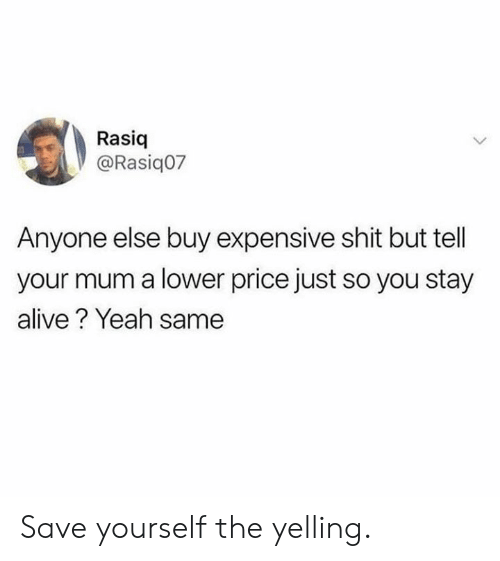 Stay Alive: Rasiq  @Rasiq07  Anyone else buy expensive shit but tell  your mum a lower price just so you stay  alive? Yeah same Save yourself the yelling.