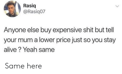 Stay Alive: Rasiq  @Rasiq07  Anyone else buy expensive shit but tell  your mum a lower price just so you stay  alive? Yeah same Same here