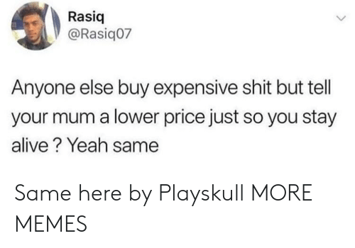Stay Alive: Rasiq  @Rasiq07  Anyone else buy expensive shit but tell  your mum a lower price just so you stay  alive? Yeah same Same here by Playskull MORE MEMES