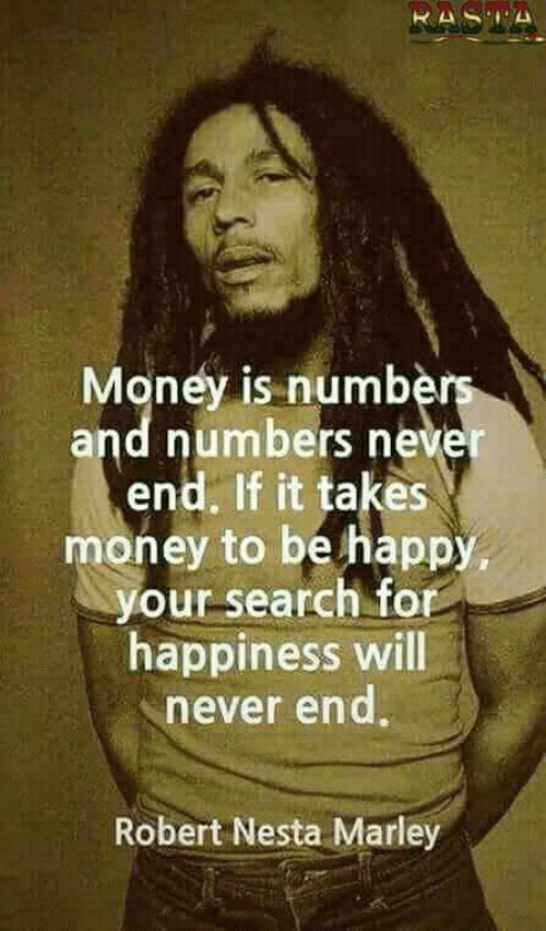 rasta: RASTA  Money is numbers  and numbers never  end. If it takes  money to be happy,  your search for  happiness will  never end  Robert Nesta Marley
