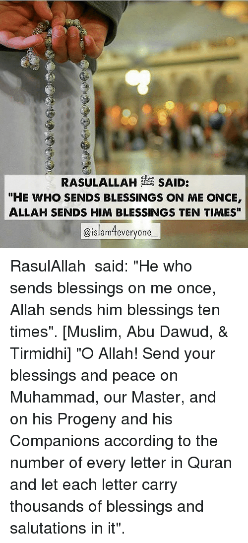 """abu: RASULALLAH SAID:  """"HE WHO SENDS BLESSINGS ON ME ONCE  ALLAH SENDS HIM BLESSINGS TEN TIMES""""  @islameveryone RasulAllah ﷺ said: """"He who sends blessings on me once, Allah sends him blessings ten times"""". [Muslim, Abu Dawud, & Tirmidhi] """"O Allah! Send your blessings and peace on Muhammad, our Master, and on his Progeny and his Companions according to the number of every letter in Quran and let each letter carry thousands of blessings and salutations in it""""."""