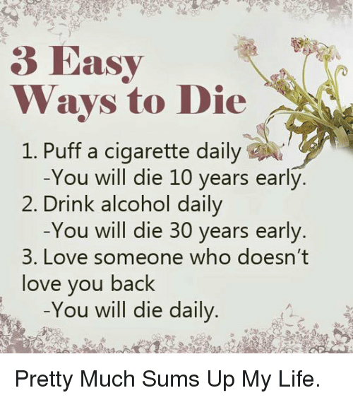 ways to die: Rasy  Ways to Die  1. Puff a cigarette daily  -You will die 10 years early.  Drink alcohol daily  -You will die 30 years early.  2.  3. Love someone who doesn't  love you back  -You will die daily <p>Pretty Much Sums Up My Life.</p>