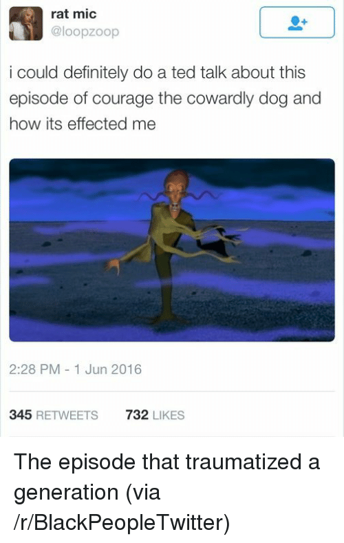 Courage the Cowardly Dog: rat mic  @loopzoop  i could definitely do a ted talk about this  episode of courage the cowardly dog and  how its effected me  2:28 PM-1 Jun 2016  345 REWEETS 732 LIKES <p>The episode that traumatized a generation (via /r/BlackPeopleTwitter)</p>