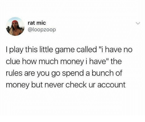 "Money, Game, and Never: rat mic  @loopzoop  I play this little game called ""i have no  clue how much money i have"" the  ules are you go spend a bunch of  money but never check ur account"