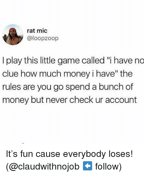 """Money, Game, and Girl Memes: rat mic  @loopzoop  I play this little game called """"i have no  clue how much money i have"""" the  rules are you go spend a bunch of  money but never check ur account It's fun cause everybody loses! (@claudwithnojob ⬅️ follow)"""