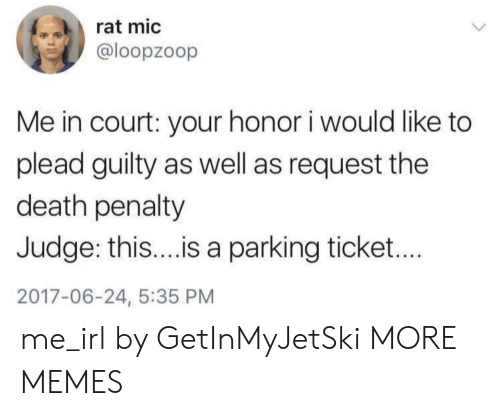 death penalty: rat mic  @loopzoop  Me in court: your honor i would like to  plead guilty as well as request the  death penalty  Judge: thi...is a parking ticket...  2017-06-24, 5:35 PM me_irl by GetInMyJetSki MORE MEMES