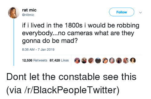 1800s: rat mic  @r4tmic  Follow  if i lived in the 1800s i would be robbing  everybody...no cameras what are they  gonna do be mad?  8:36 AM-7 Jan 2019  12,536 Retweets 87,428 Likes Dont let the constable see this (via /r/BlackPeopleTwitter)