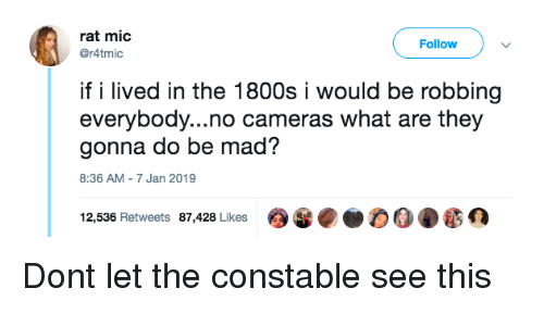 1800s: rat mic  @r4tmic  Follow  if i lived in the 1800s i would be robbing  everybody...no cameras what are they  gonna do be mad?  8:36 AM-7 Jan 2019  12,536 Retweets 87,428 Likes Dont let the constable see this