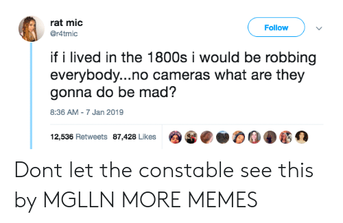 1800s: rat mic  @r4tmic  Follow  if i lived in the 1800s i would be robbing  everybody...no cameras what are they  gonna do be mad?  8:36 AM-7 Jan 2019  12,536 Retweets 87,428 Likes Dont let the constable see this by MGLLN MORE MEMES