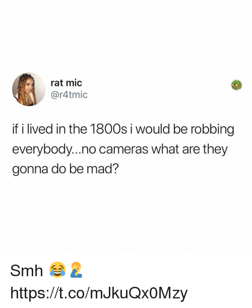 1800s: rat mic  @r4tmic  if i lived in the 1800s i would be robbing  everybody...no cameras what are they  gonna do be mad? Smh 😂🤦♂️ https://t.co/mJkuQx0Mzy