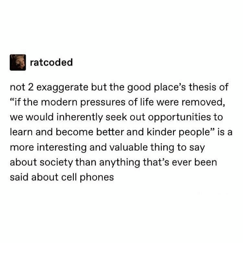 """cell phones: ratcoded  not 2 exaggerate but the good place's thesis of  """"if the modern pressures of life were removed,  we would inherently seek out opportunities to  learn and become better and kinder people"""" is a  more interesting and valuable thing to say  about society than anything that's ever been  said about cell phones"""