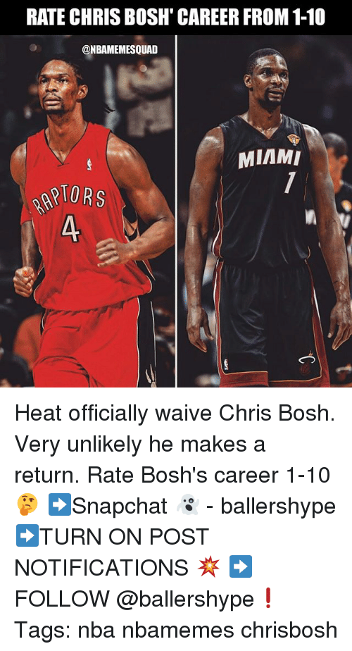 Chris Bosh: RATE CHRIS BOSH' CAREER FROM 1-10  @NBAMEMESQUAD  MIAMI  IORS  A. Heat officially waive Chris Bosh. Very unlikely he makes a return. Rate Bosh's career 1-10 🤔 ➡Snapchat 👻 - ballershype ➡TURN ON POST NOTIFICATIONS 💥 ➡ FOLLOW @ballershype❗ Tags: nba nbamemes chrisbosh