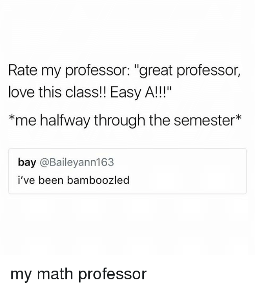 """Love, Math, and Easy A: Rate my professor: """"great professor,  love this class!! Easy A!!""""  *me halfway through the semester*  bay @Baileyann163  i've been bamboozled my math professor"""
