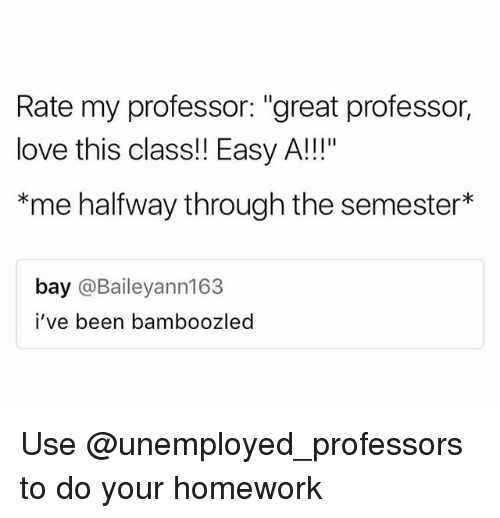"""Love, Homework, and Easy A: Rate my professor: """"great professor,  love this class!! Easy A!!!""""  *me halfway through the semester*  bay @Baileyann163  i've been bamboozled Use @unemployed_professors to do your homework"""