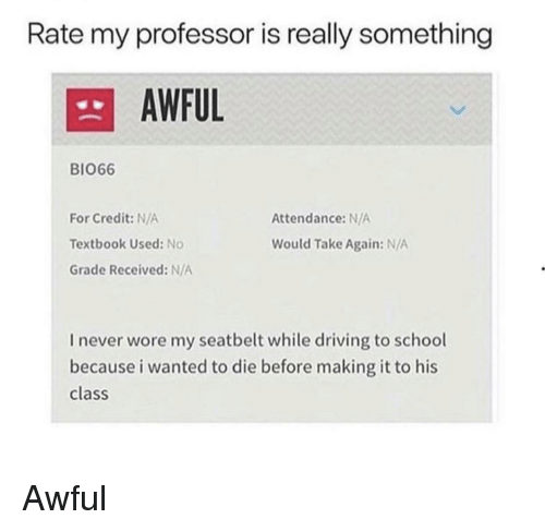 Attendance: Rate my professor is really something  AWFUL  BIO66  For Credit: N/A  Textbook Used: No  Grade Received: N/A  Attendance: N/A  Would Take Again: N/A  I never wore my seatbelt while driving to school  because i wanted to die before making it to his  class Awful