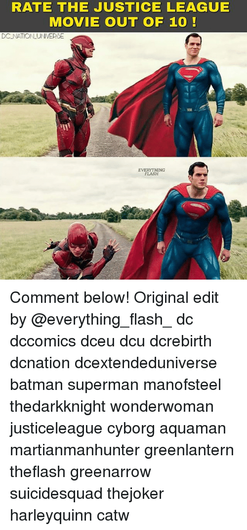 Batman, Memes, and Superman: RATE THE JUSTICE LEAGUE  MOVIE OUT OF 1O  DC NATIONLUNIVEROE  EVERYTHING  FLASH Comment below! Original edit by @everything_flash_ dc dccomics dceu dcu dcrebirth dcnation dcextendeduniverse batman superman manofsteel thedarkknight wonderwoman justiceleague cyborg aquaman martianmanhunter greenlantern theflash greenarrow suicidesquad thejoker harleyquinn catw